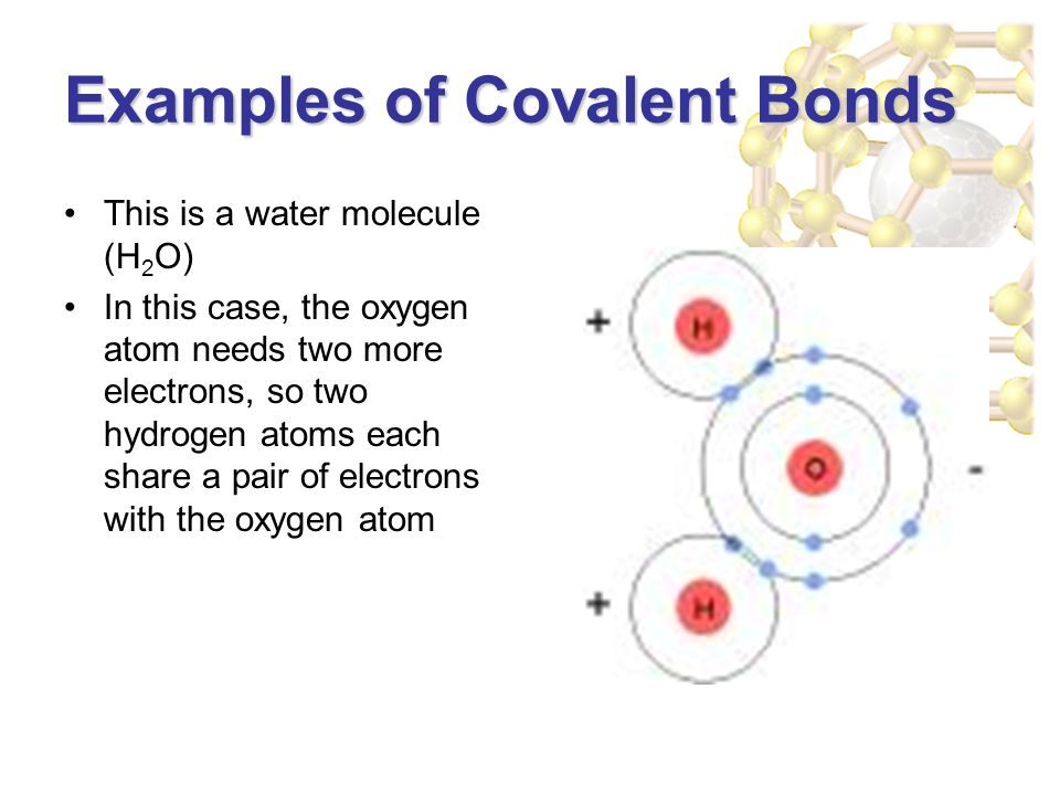 Examples of Covalent Bonds This is a water molecule (H 2 O) In this case, the oxygen atom needs two more electrons, so two hydrogen atoms each share a pair of electrons with the oxygen atom