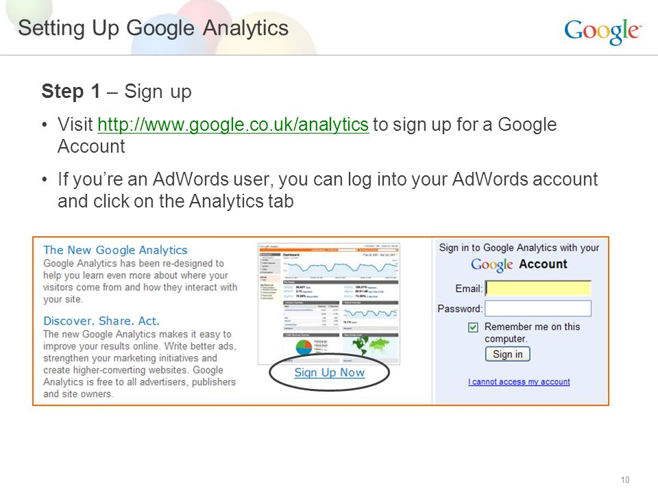 10 Setting Up Google Analytics Step 1 – Sign up Visit   to sign up for a Google Account If you're an AdWords user, you can log into your AdWords account and click on the Analytics tab