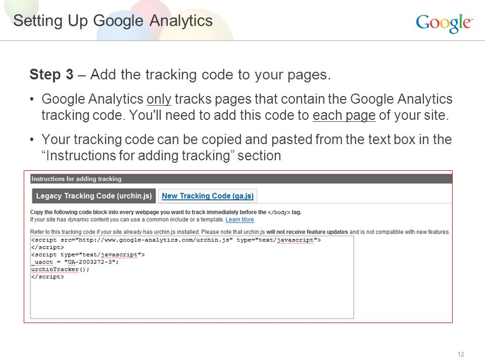 12 Setting Up Google Analytics Step 3 – Add the tracking code to your pages.
