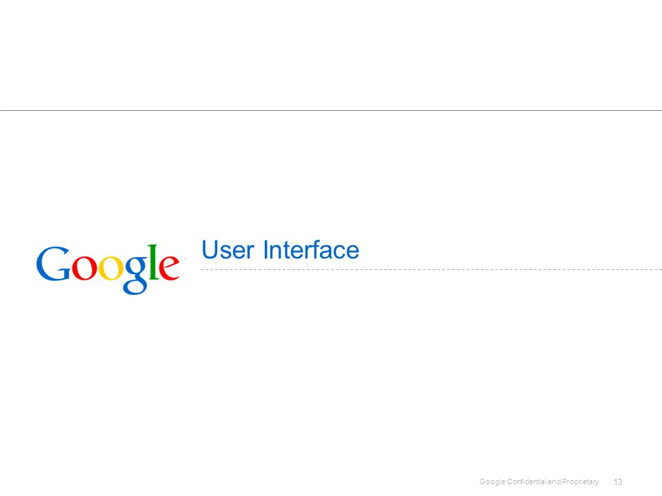 Google Confidential and Proprietary 13 User Interface