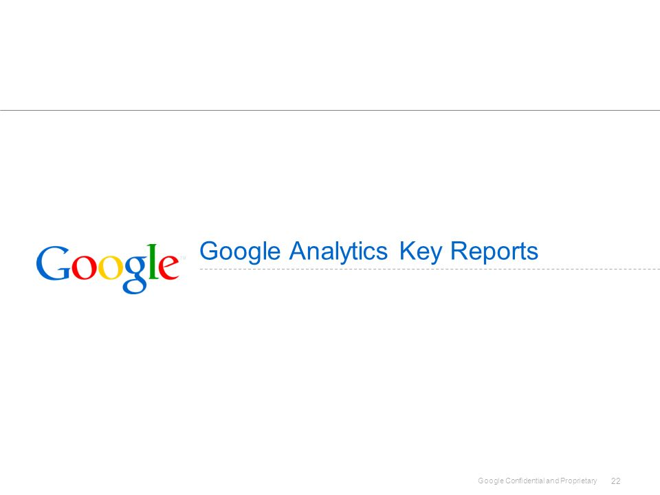 Google Confidential and Proprietary 22 Google Analytics Key Reports