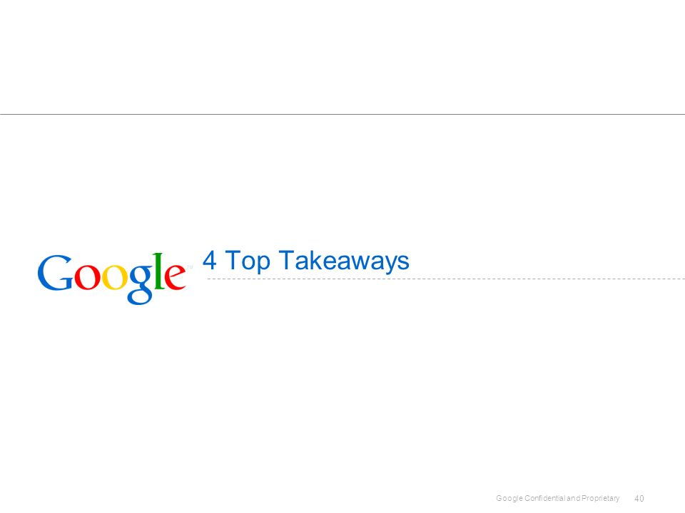Google Confidential and Proprietary 40 4 Top Takeaways