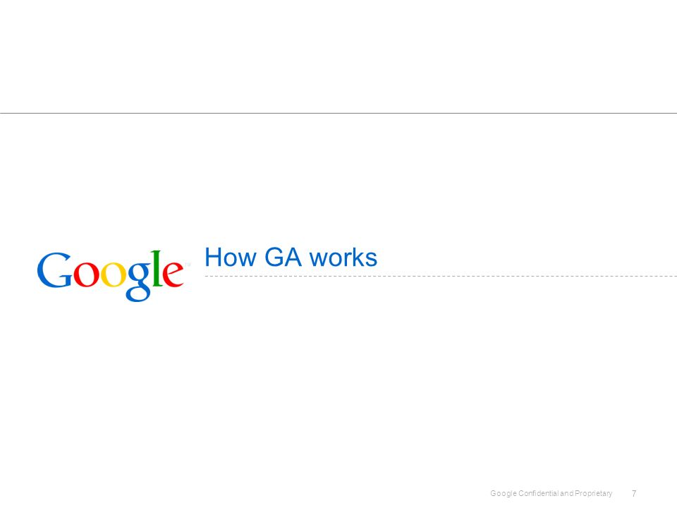Google Confidential and Proprietary 7 How GA works