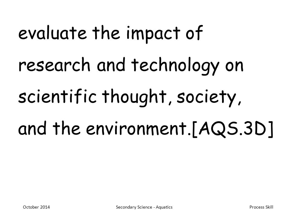Process Skill evaluate the impact of research and technology on scientific thought, society, and the environment.[AQS.3D] October 2014Secondary Science - Aquatics