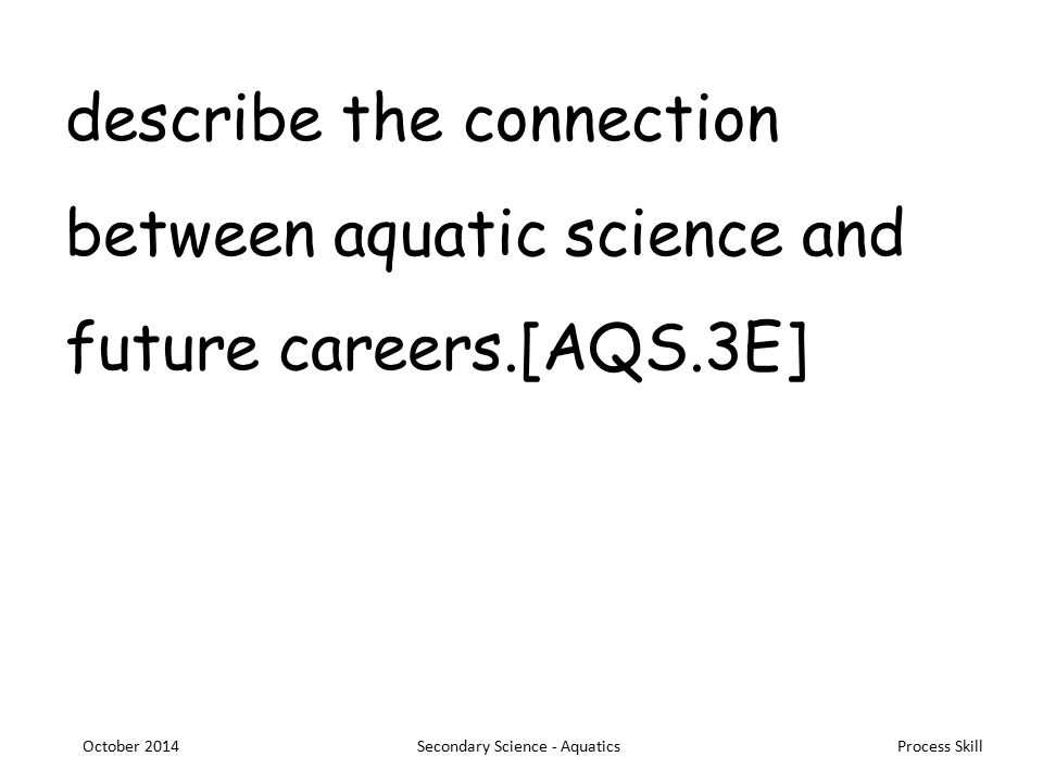 Process Skill describe the connection between aquatic science and future careers.[AQS.3E] October 2014Secondary Science - Aquatics