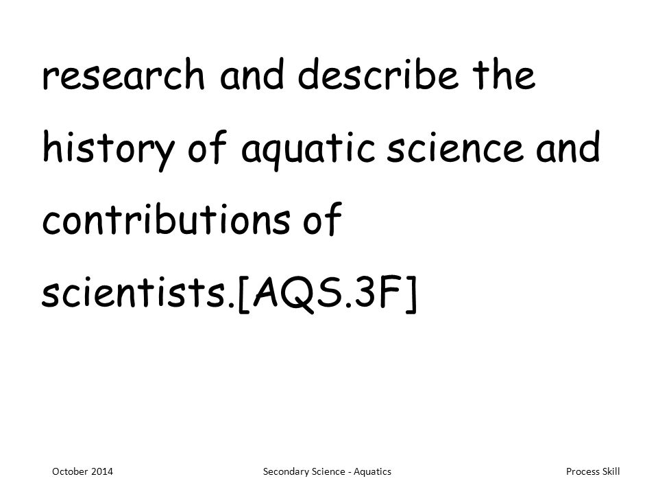 Process Skill research and describe the history of aquatic science and contributions of scientists.[AQS.3F] October 2014Secondary Science - Aquatics