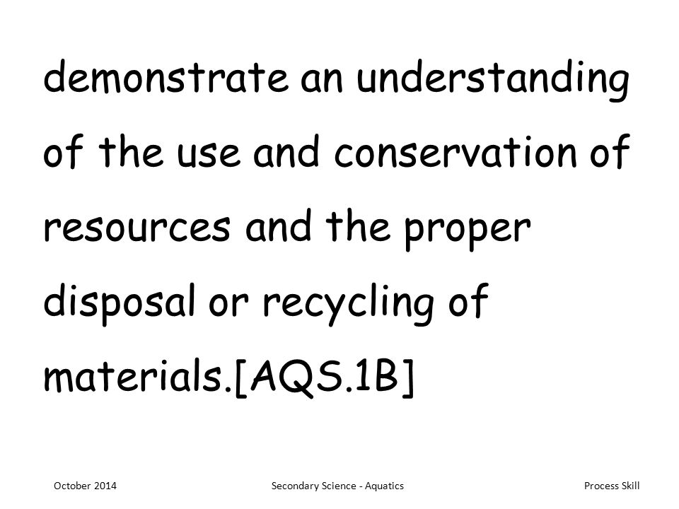 Process Skill demonstrate an understanding of the use and conservation of resources and the proper disposal or recycling of materials.[AQS.1B] October 2014Secondary Science - Aquatics