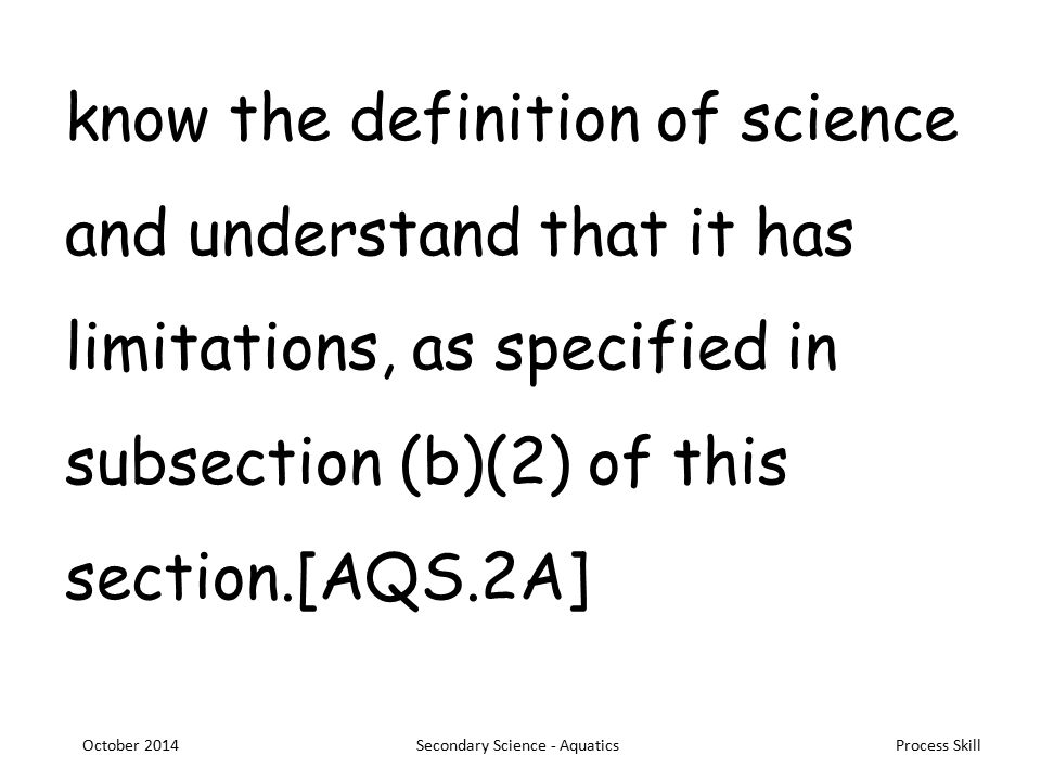 Process Skill know the definition of science and understand that it has limitations, as specified in subsection (b)(2) of this section.[AQS.2A] October 2014Secondary Science - Aquatics