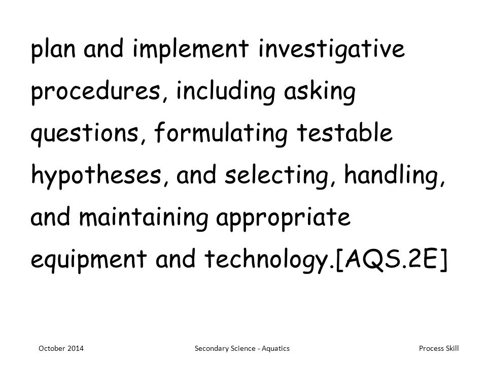 Process Skill plan and implement investigative procedures, including asking questions, formulating testable hypotheses, and selecting, handling, and maintaining appropriate equipment and technology.[AQS.2E] October 2014Secondary Science - Aquatics