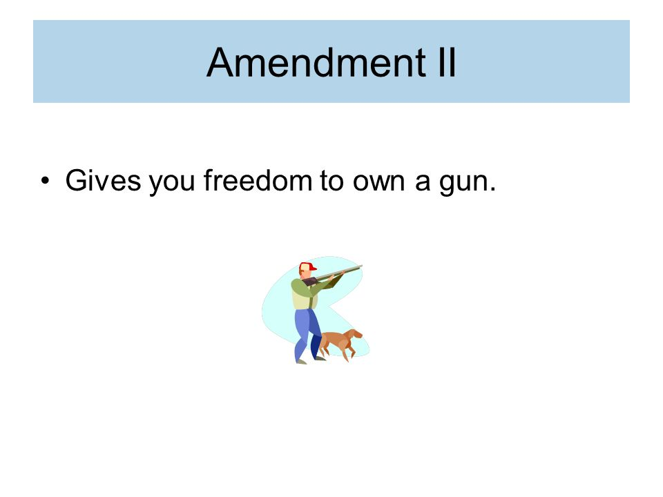 Amendment II Gives you freedom to own a gun.