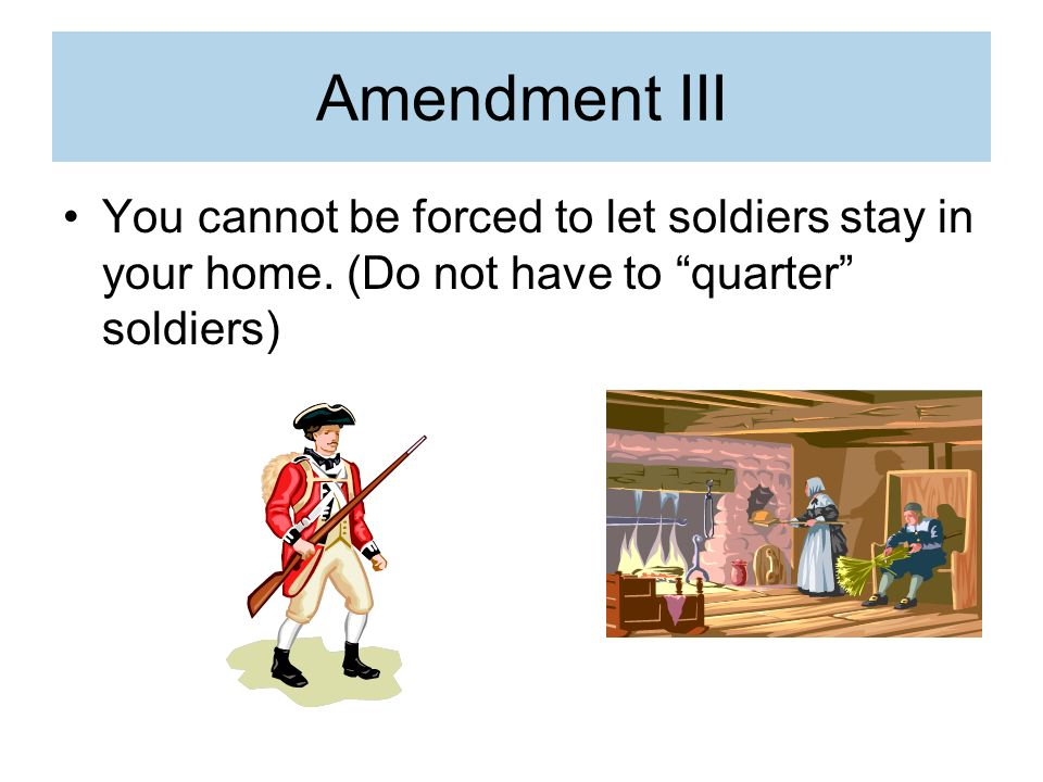 Amendment III You cannot be forced to let soldiers stay in your home.