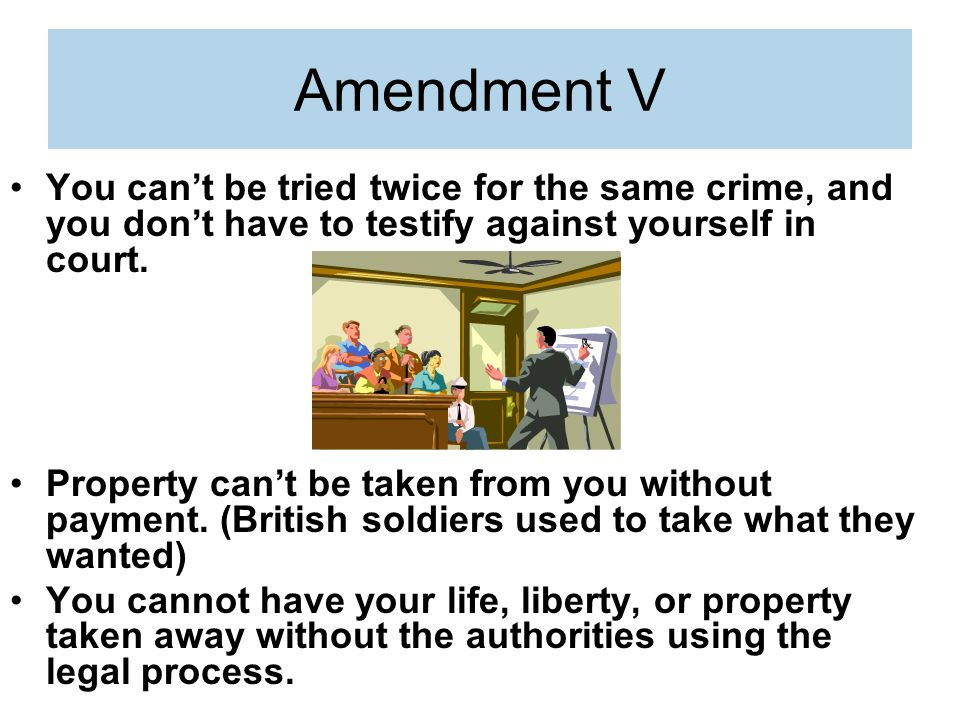 Amendment V You can't be tried twice for the same crime, and you don't have to testify against yourself in court.