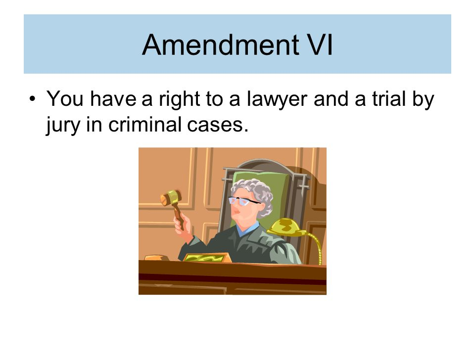 Amendment VI You have a right to a lawyer and a trial by jury in criminal cases.