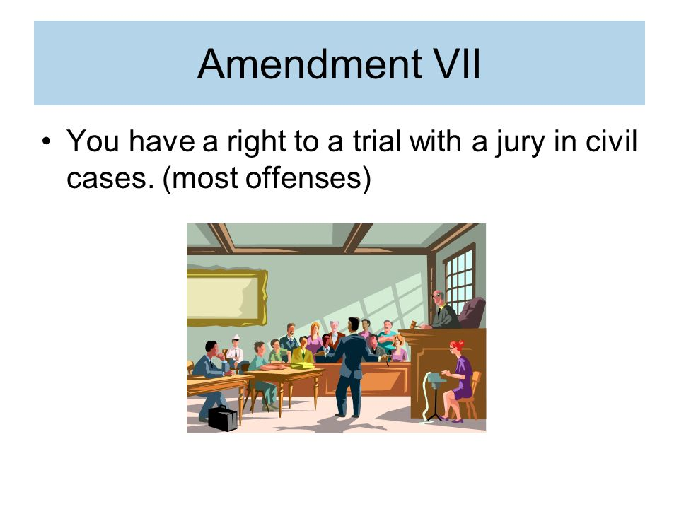 Amendment VII You have a right to a trial with a jury in civil cases. (most offenses)