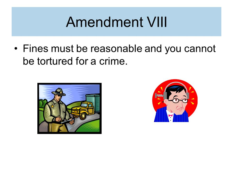 Amendment VIII Fines must be reasonable and you cannot be tortured for a crime.