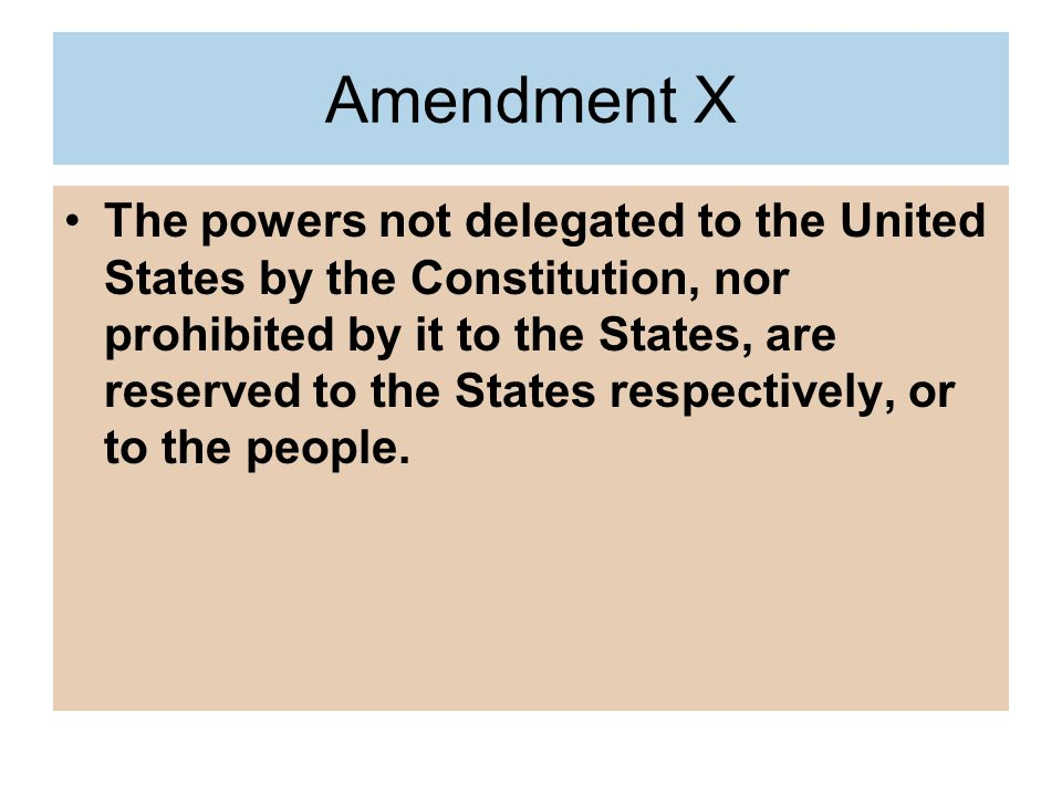 Amendment X The powers not delegated to the United States by the Constitution, nor prohibited by it to the States, are reserved to the States respectively, or to the people.