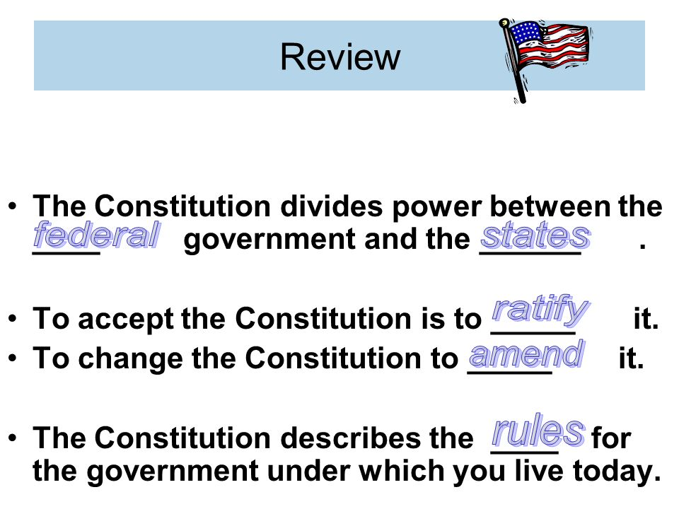Review The Constitution divides power between the ____ government and the ______.