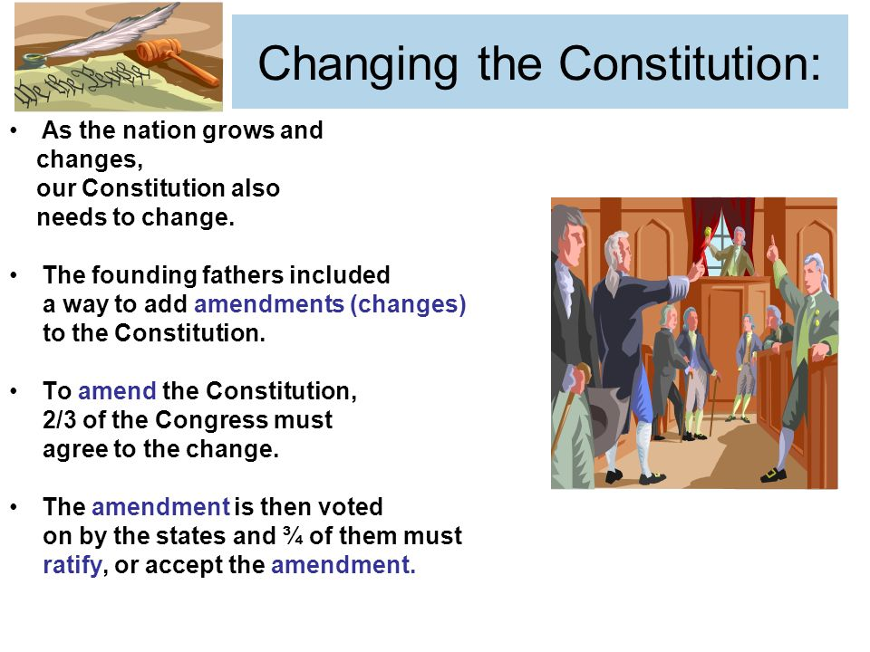 Changing the Constitution: As the nation grows and changes, our Constitution also needs to change.