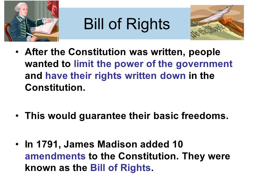 Bill of Rights After the Constitution was written, people wanted to limit the power of the government and have their rights written down in the Constitution.