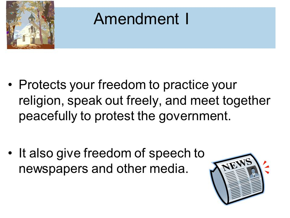 Amendment I Protects your freedom to practice your religion, speak out freely, and meet together peacefully to protest the government.