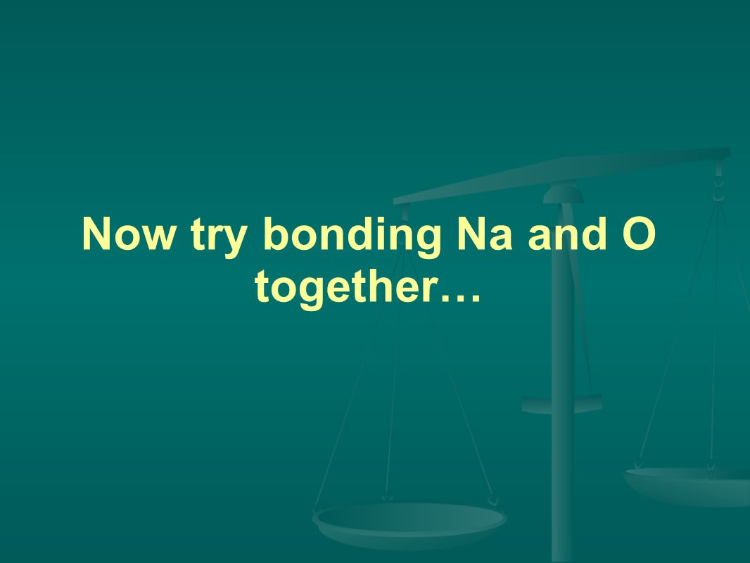 Now try bonding Na and O together…