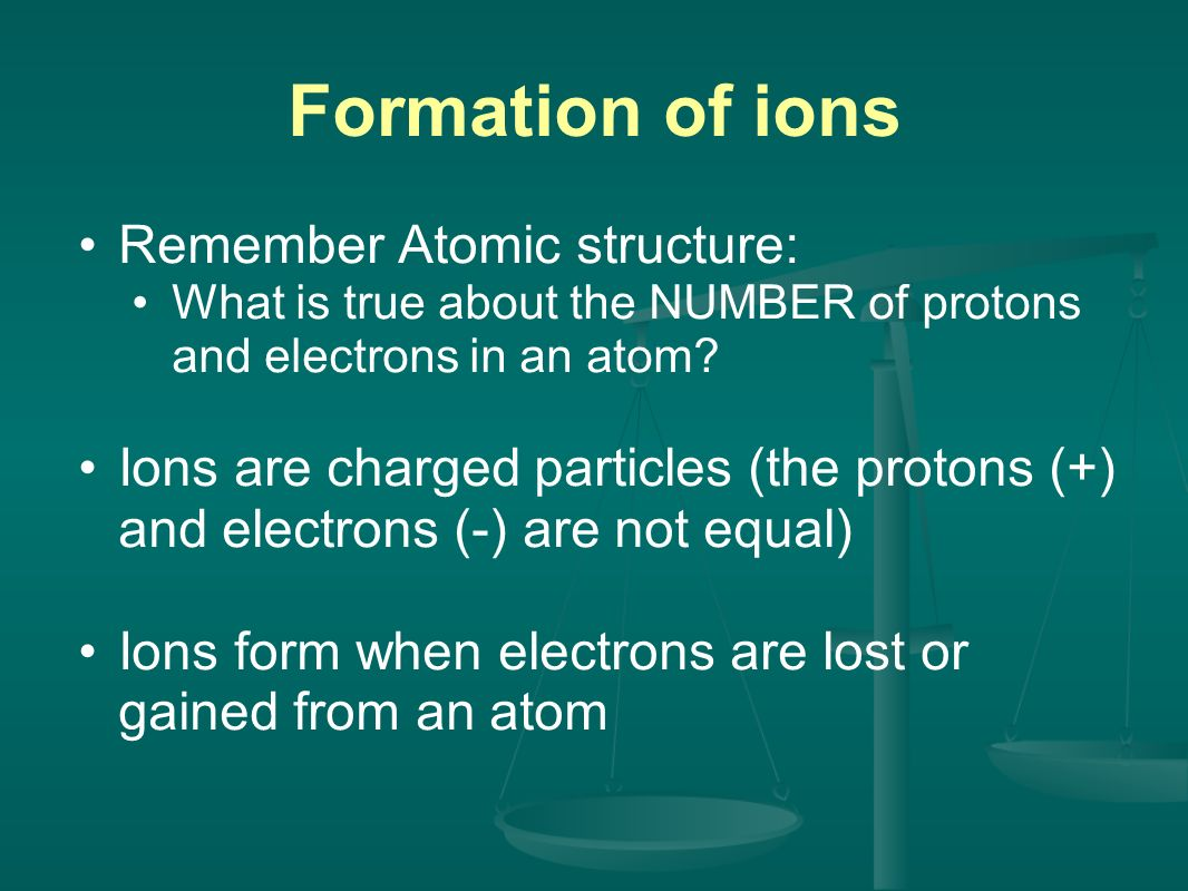 Formation of ions Remember Atomic structure: What is true about the NUMBER of protons and electrons in an atom.