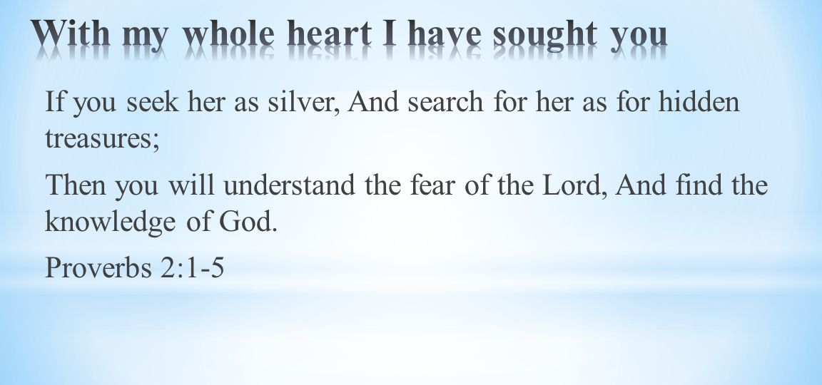 If you seek her as silver, And search for her as for hidden treasures; Then you will understand the fear of the Lord, And find the knowledge of God.