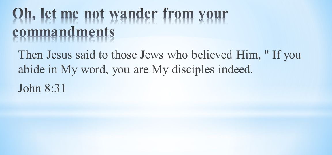 Then Jesus said to those Jews who believed Him, If you abide in My word, you are My disciples indeed.