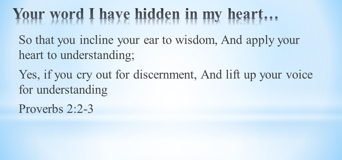 So that you incline your ear to wisdom, And apply your heart to understanding; Yes, if you cry out for discernment, And lift up your voice for understanding Proverbs 2:2-3