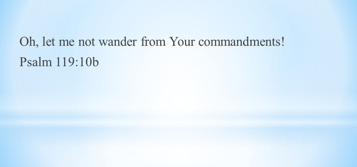 Oh, let me not wander from Your commandments! Psalm 119:10b