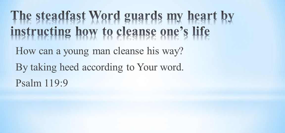 How can a young man cleanse his way By taking heed according to Your word. Psalm 119:9