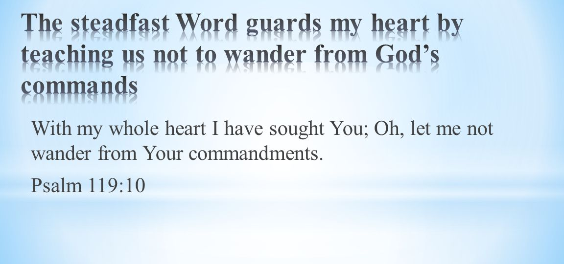 With my whole heart I have sought You; Oh, let me not wander from Your commandments. Psalm 119:10