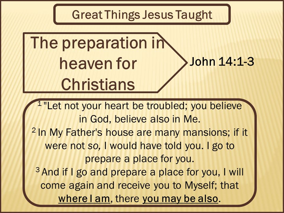 Great Things Jesus Taught The preparation in heaven for Christians John 14:1-3 1 Let not your heart be troubled; you believe in God, believe also in Me.