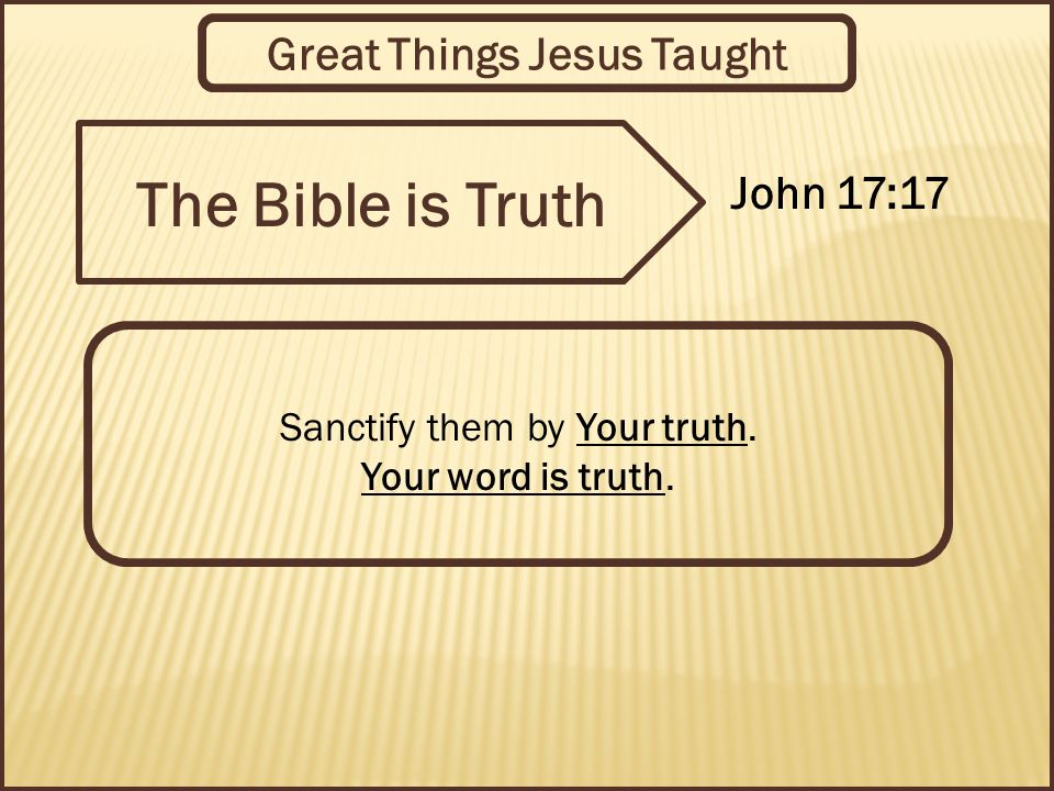 Great Things Jesus Taught The Bible is Truth John 17:17 Sanctify them by Your truth.