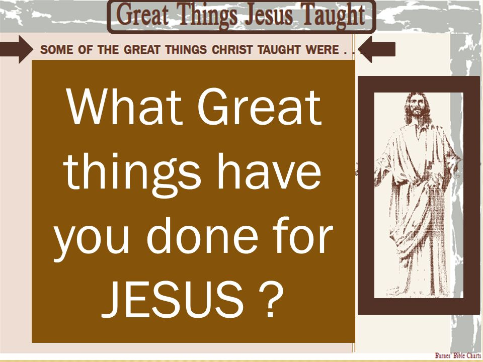 What Great things have you done for JESUS
