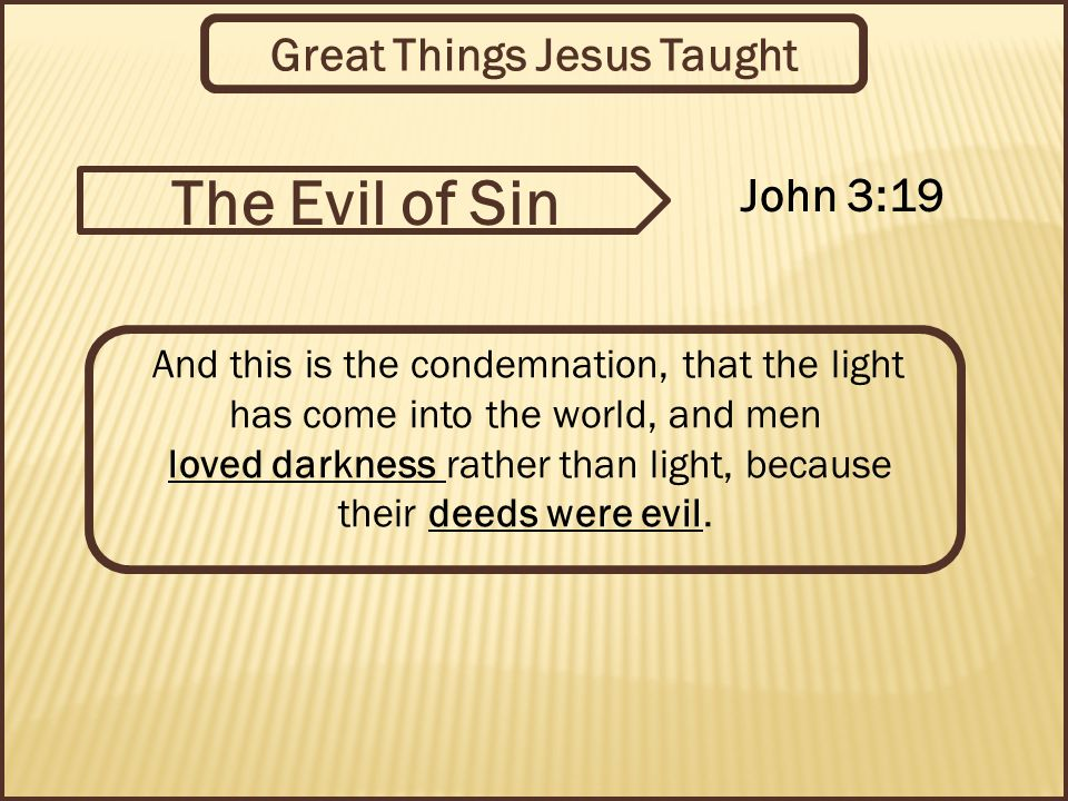 Great Things Jesus Taught And this is the condemnation, that the light has come into the world, and men loved darkness rather than light, because their deeds were evil.