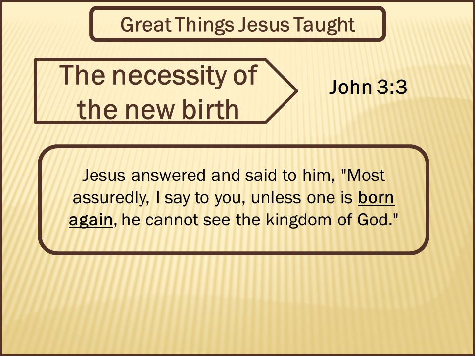 Great Things Jesus Taught The necessity of the new birth John 3:3 Jesus answered and said to him, Most assuredly, I say to you, unless one is born again, he cannot see the kingdom of God.