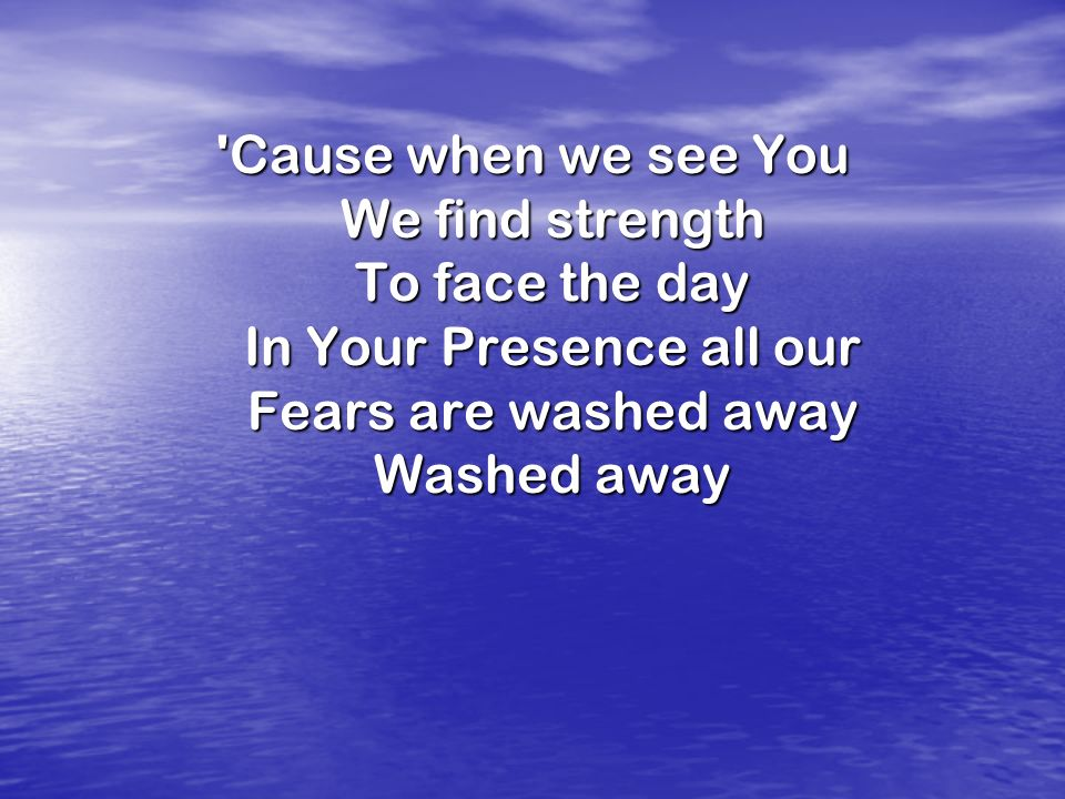 Cause when we see You We find strength To face the day In Your Presence all our Fears are washed away Washed away