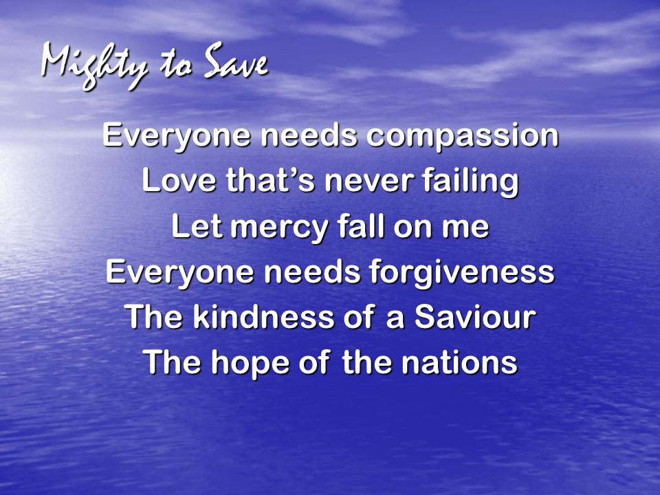 Mighty to Save Everyone needs compassion Love that's never failing Let mercy fall on me Everyone needs forgiveness The kindness of a Saviour The hope of the nations