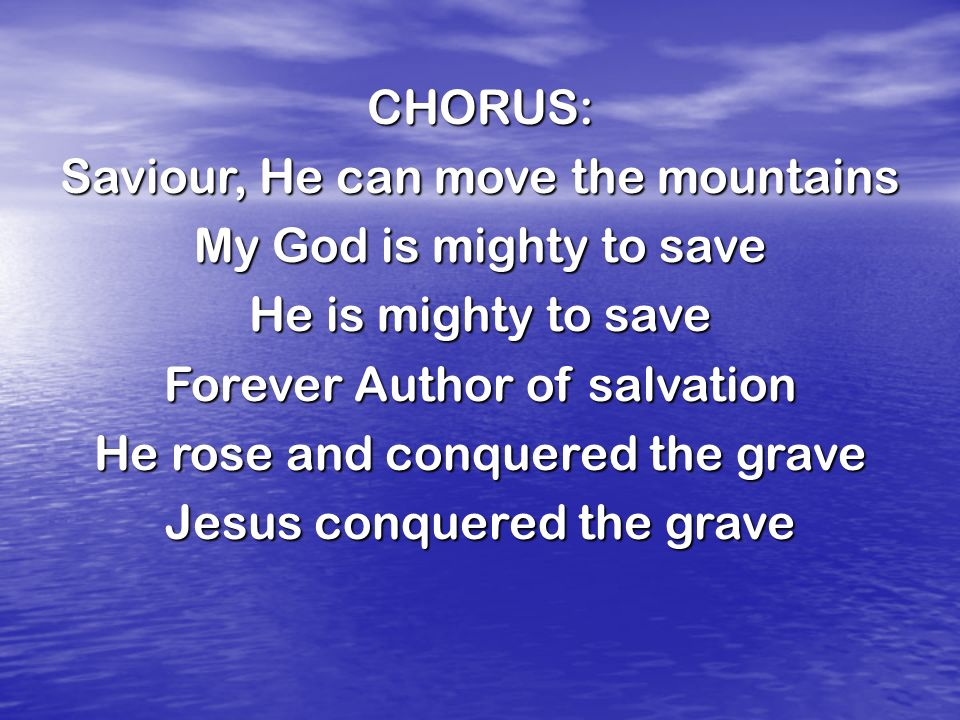 CHORUS: Saviour, He can move the mountains My God is mighty to save He is mighty to save Forever Author of salvation He rose and conquered the grave Jesus conquered the grave