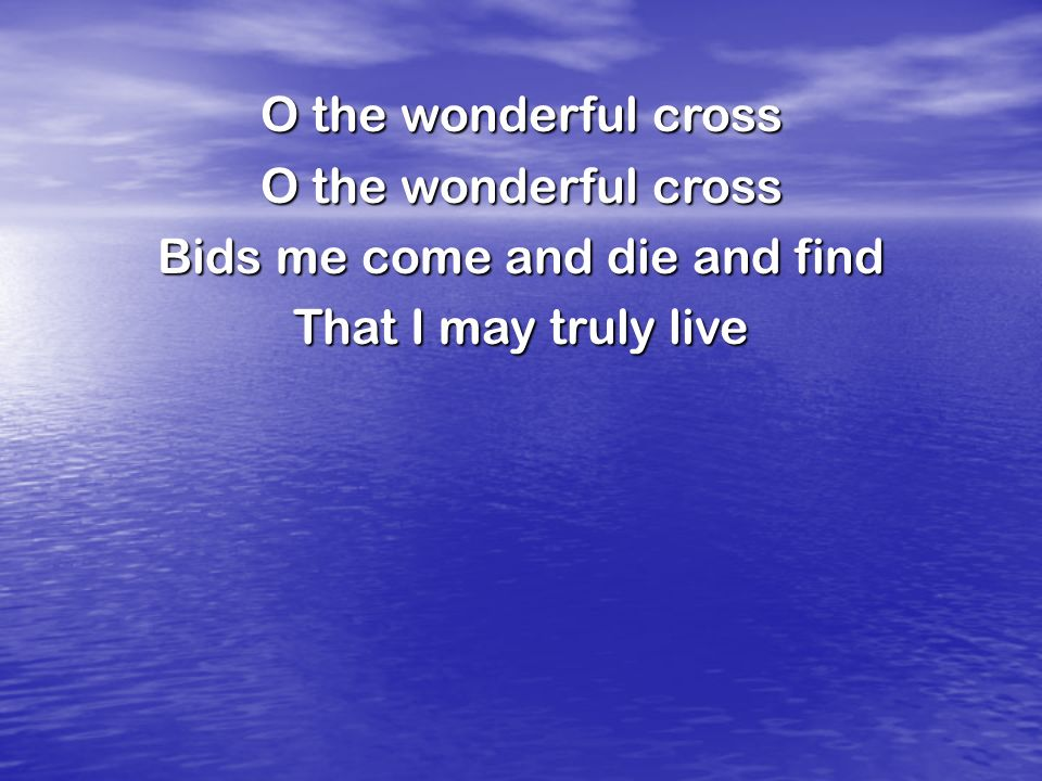 O the wonderful cross Bids me come and die and find That I may truly live