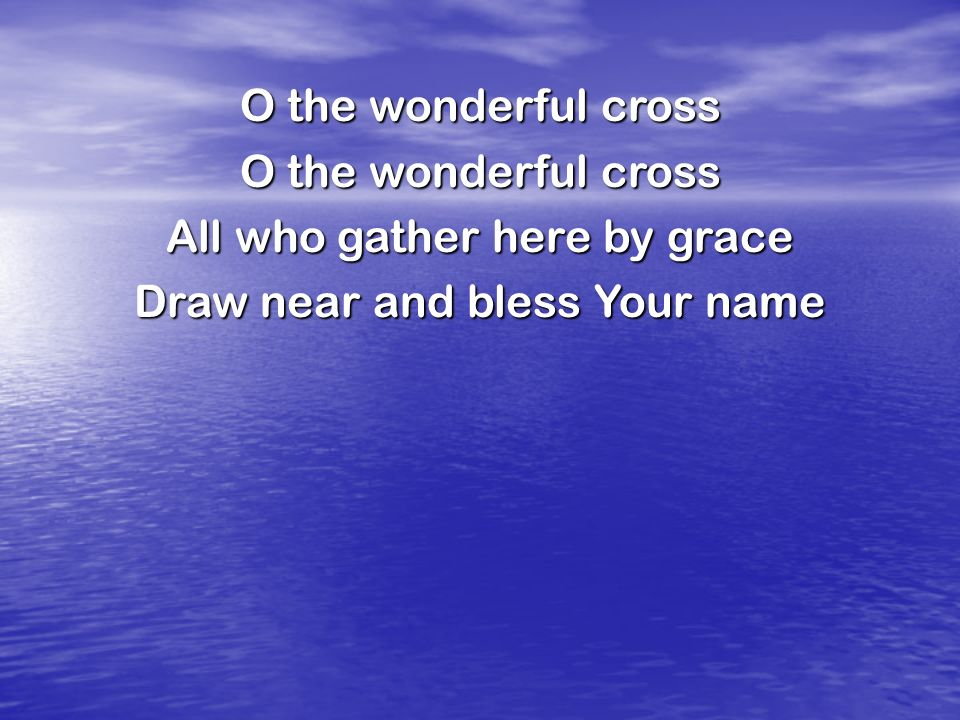 O the wonderful cross All who gather here by grace Draw near and bless Your name