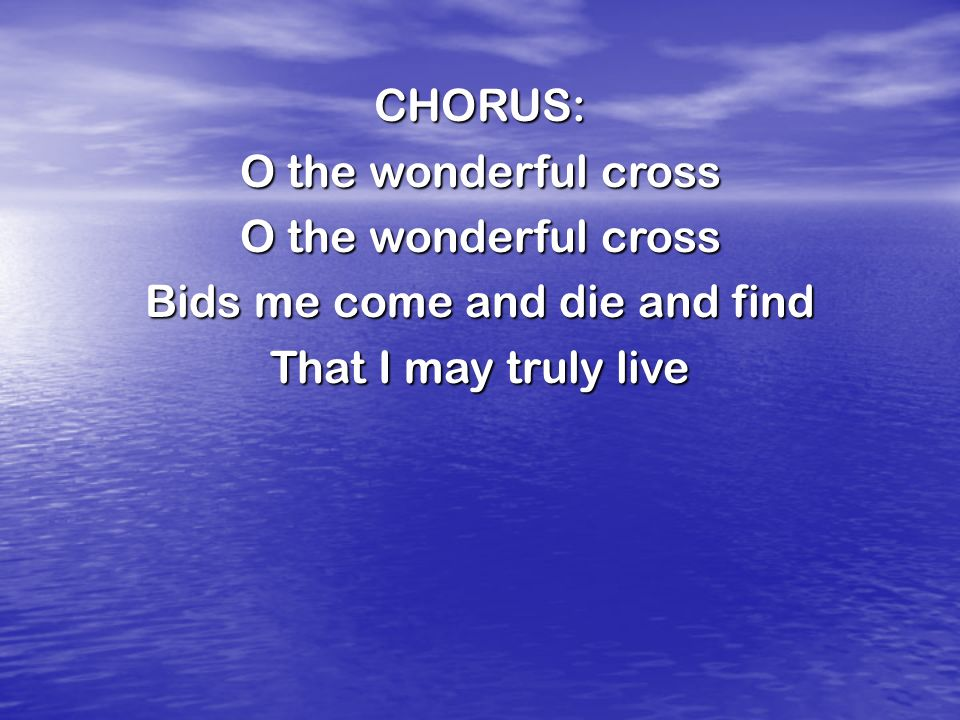 CHORUS: O the wonderful cross Bids me come and die and find That I may truly live