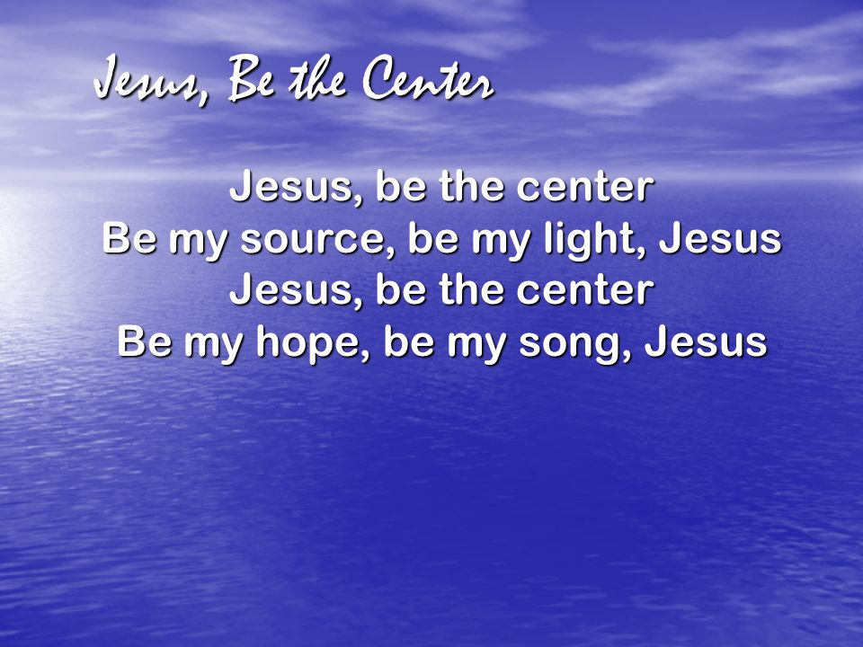 Jesus, Be the Center Jesus, be the center Be my source, be my light, Jesus Jesus, be the center Be my hope, be my song, Jesus