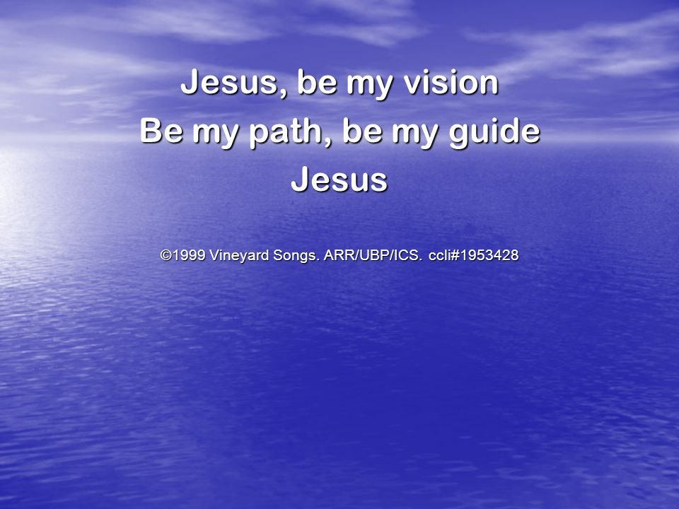 Jesus, be my vision Be my path, be my guide Jesus ©1999 Vineyard Songs. ARR/UBP/ICS. ccli#