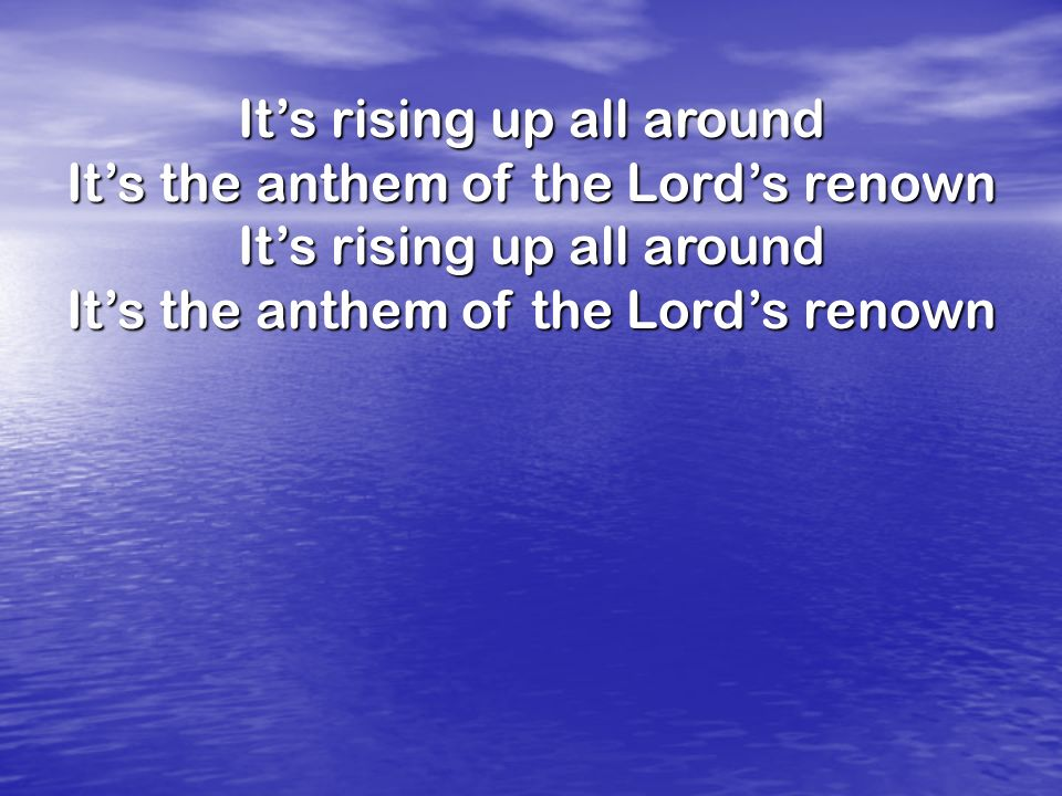 It's rising up all around It's the anthem of the Lord's renown