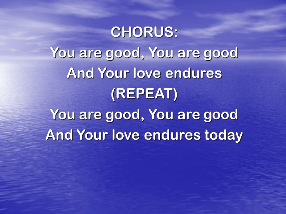 CHORUS: You are good, You are good And Your love endures (REPEAT) You are good, You are good And Your love endures today