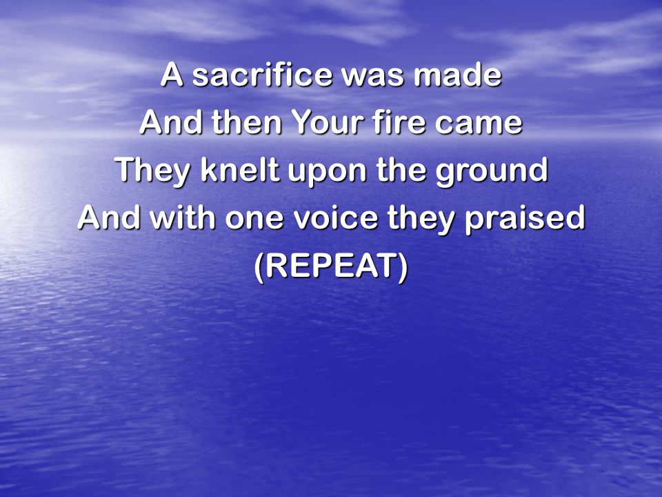 A sacrifice was made And then Your fire came They knelt upon the ground And with one voice they praised (REPEAT)