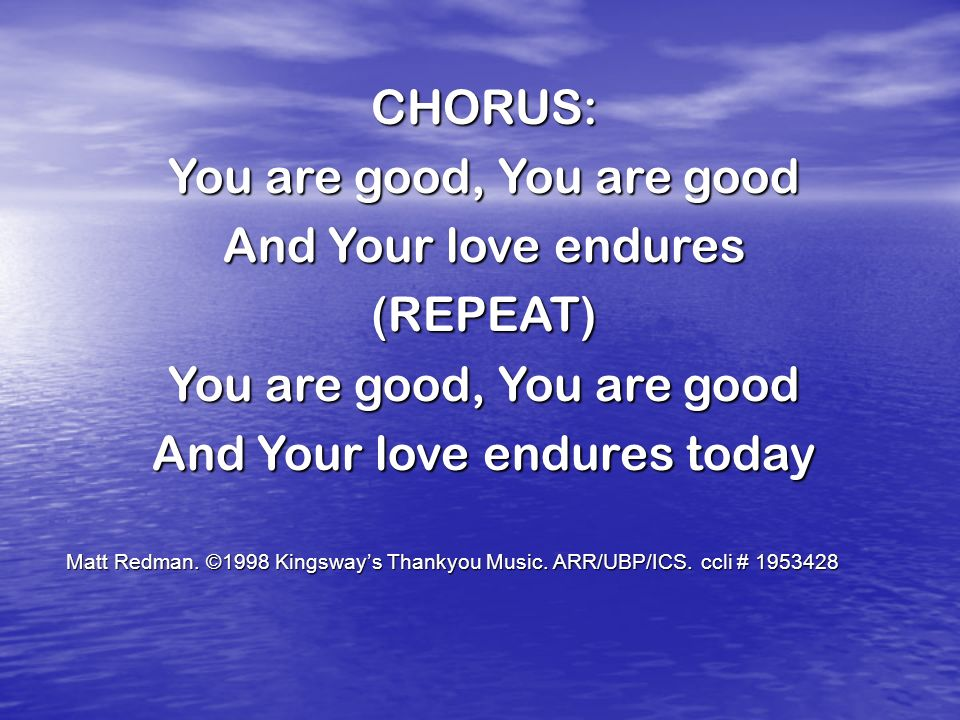 CHORUS: You are good, You are good And Your love endures (REPEAT) You are good, You are good And Your love endures today Matt Redman.