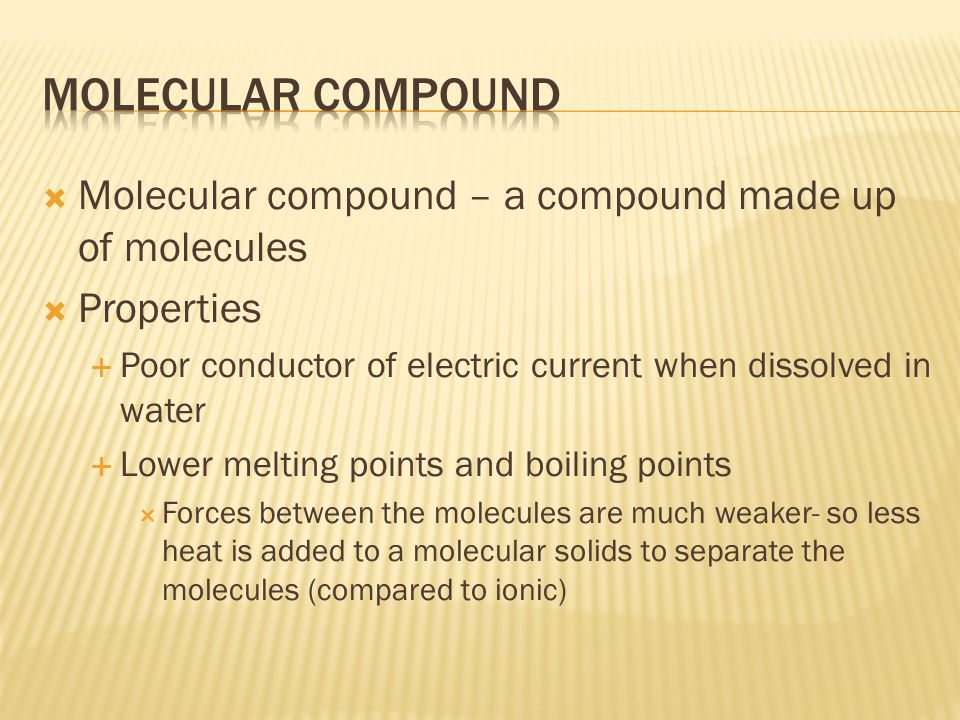  Molecular compound – a compound made up of molecules  Properties  Poor conductor of electric current when dissolved in water  Lower melting points and boiling points  Forces between the molecules are much weaker- so less heat is added to a molecular solids to separate the molecules (compared to ionic)